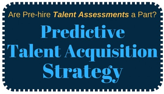 Are Pre-Hire Talent Assessments Part Of A Predictive Talent